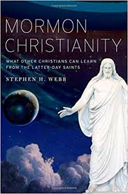 Review: Stephen H. Webb. Mormon Christianity: What Other Christians Can Learn from the Latter-day Saints