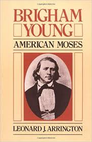 Views of Brigham: Brigham Young: American Moses by Leonard J. Arrington and Brigham Young and the Expanding American Frontier