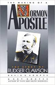 Clawson and the Mormon Experience: The Making of a Mormon Apostle: The Story of Rudger Clawson