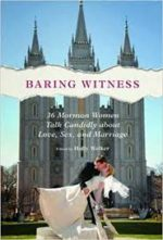Review: Baring Imperfect Human Truths Holly Welker, ed. Baring Witness: 36 Mormon Women Talk Candidly about Love, Sex, and Marriage