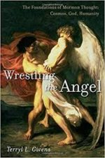 Review: Finding Mormon Theology Again Terryl L. Givens.Wrestling the Angel: TheFoundations of Mormon Thought:Cosmos, God, Humanity