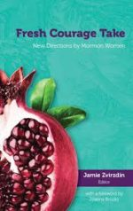 Review: Fresh Honesty in Authentic Mormon Identity Jamie Zvirzdin, ed. Fresh Courage Take: New Directions by Mormon Women