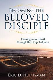 Review: Embraced in Love  Eric D. Huntsman. Becoming the Beloved Disciple: Coming unto Christ through the Gospel of John.