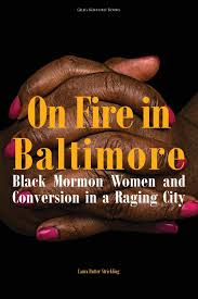Lessons from Baltimore's Black Mormon Matriarchs on Discovering God's Compassion Laura Rutter Strickling. On Fire in Baltimore: Black Mormon Women and Conversion in a Raging City.