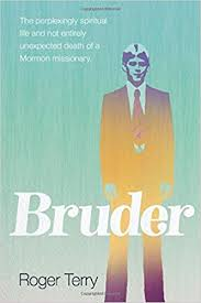 Rare as a Five-Legged Jackrabbit Roger Terry. Bruder: The Perplexingly Spiritual Life and Not Entirely Unexpected Death of a Mormon Missionary.
