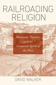Mormon Modernity David Walker. Railroading Religion: Mormons, Tourists, and the Corporate Spirit of the West