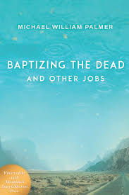 The Things We Make True Michael William Palmer. Baptizing the Dead and Other Jobs