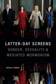 Latter-Day Screens: Mormonism in Popular Culture Brenda R. Weber. Latter-Day Screens: Gender, Sexuality & Mediated Mormonism