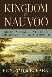 Politicking with the Saints: On Reading Benjamin Park's Kingdom of Nauvoo Benjamin E. Park, Kingdom of Nauvoo: The Rise and Fall of a Religious Empire on the American Frontier