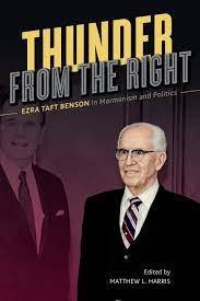 God and Politics  Matthew L. Harris, ed., Thunder from the Right: Ezra Taft Benson in Mormonism and Politics