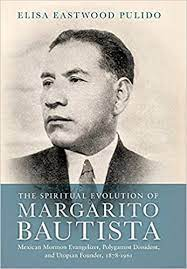 Review: An Excellent Historiography into the Complexities of Mexican Mormondom Elisa Eastwood Pulido, The Spiritual Evolution of Margarito Bautista: Mexican Mormon Evangelizer, Polygamist Dissident, and Utopian Founder, 1878–1961
